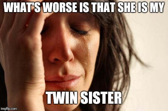 First World Problems Meme | WHAT'S WORSE IS THAT SHE IS MY TWIN SISTER | image tagged in memes,first world problems | made w/ Imgflip meme maker