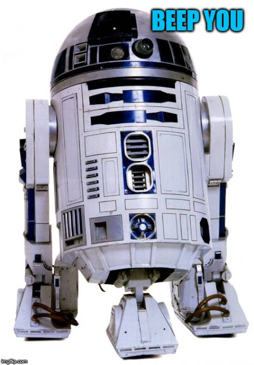 R2 D2 | BEEP YOU | image tagged in r2 d2 | made w/ Imgflip meme maker