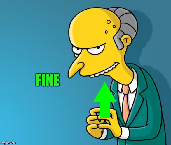 Mr. Burns | FINE | image tagged in mr burns | made w/ Imgflip meme maker