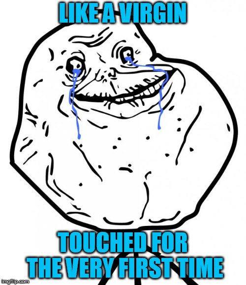Forever Alone | LIKE A VIRGIN TOUCHED FOR THE VERY FIRST TIME | image tagged in forever alone | made w/ Imgflip meme maker