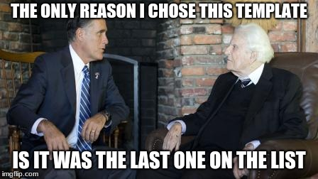 Billy Graham Mitt Romney | THE ONLY REASON I CHOSE THIS TEMPLATE IS IT WAS THE LAST ONE ON THE LIST | image tagged in memes,billy graham mitt romney | made w/ Imgflip meme maker