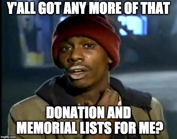 Y'all Got Any More Of That Meme | Y'ALL GOT ANY MORE OF THAT DONATION AND MEMORIAL LISTS FOR ME? | image tagged in memes,y'all got any more of that | made w/ Imgflip meme maker