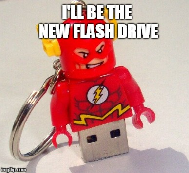I'LL BE THE NEW FLASH DRIVE | made w/ Imgflip meme maker