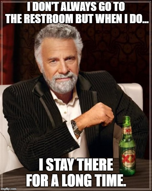 The Most Interesting Man In The World |  I DON'T ALWAYS GO TO THE RESTROOM BUT WHEN I DO... I STAY THERE FOR A LONG TIME. | image tagged in memes,the most interesting man in the world | made w/ Imgflip meme maker