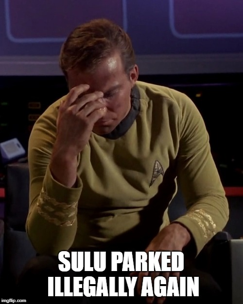 Kirk Facepalm | SULU PARKED ILLEGALLY AGAIN | image tagged in kirk facepalm | made w/ Imgflip meme maker