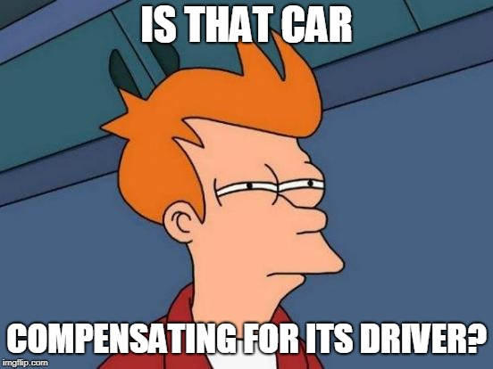 Futurama Fry Meme | IS THAT CAR COMPENSATING FOR ITS DRIVER? | image tagged in memes,futurama fry | made w/ Imgflip meme maker