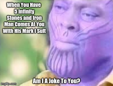 Am I A Joke To You? | When You Have 5 Infinity Stones and Iron Man Comes At You With His Mark I Suit Am I A Joke To You? | image tagged in am i a joke to you,thanos,memes,avengers infinity war,iron man,funny | made w/ Imgflip meme maker