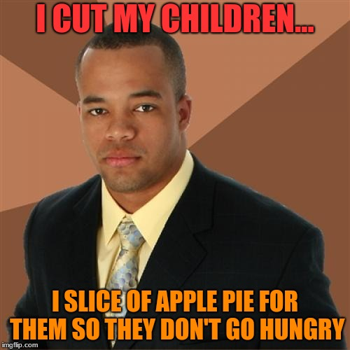 yummy pie  | I CUT MY CHILDREN... I SLICE OF APPLE PIE FOR THEM SO THEY DON'T GO HUNGRY | image tagged in memes,successful black man,pie,yummy,children | made w/ Imgflip meme maker