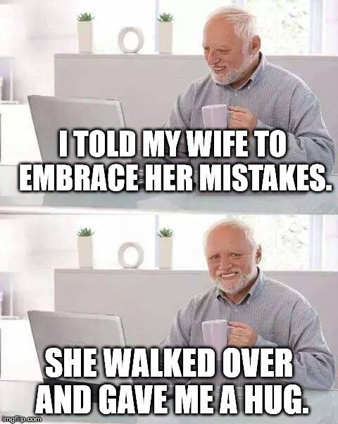 Hide the Pain Harold | I TOLD MY WIFE TO EMBRACE HER MISTAKES. SHE WALKED OVER AND GAVE ME A HUG. | image tagged in memes,hide the pain harold | made w/ Imgflip meme maker