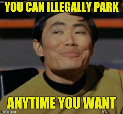 sulu | YOU CAN ILLEGALLY PARK ANYTIME YOU WANT | image tagged in sulu | made w/ Imgflip meme maker