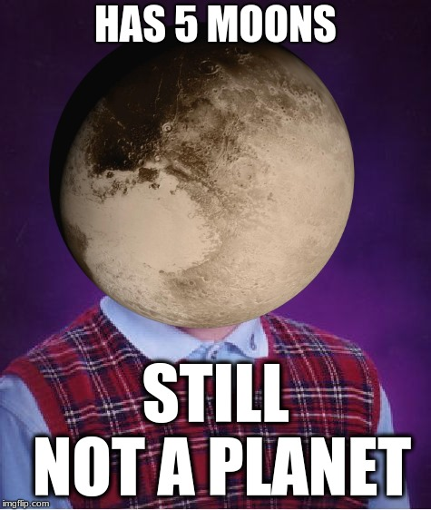 Bad Luck Pluto | HAS 5 MOONS STILL NOT A PLANET | image tagged in memes,funny,pluto,bad luck brian | made w/ Imgflip meme maker