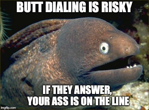 Bad Joke Eel Meme | BUTT DIALING IS RISKY IF THEY ANSWER, YOUR ASS IS ON THE LINE | image tagged in memes,bad joke eel,puns | made w/ Imgflip meme maker