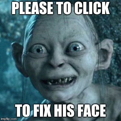 Gollum | PLEASE TO CLICK TO FIX HIS FACE | image tagged in memes,gollum | made w/ Imgflip meme maker