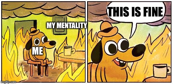 This is Fine (Blank) | MY MENTALITY ME THIS IS FINE | image tagged in this is fine blank | made w/ Imgflip meme maker