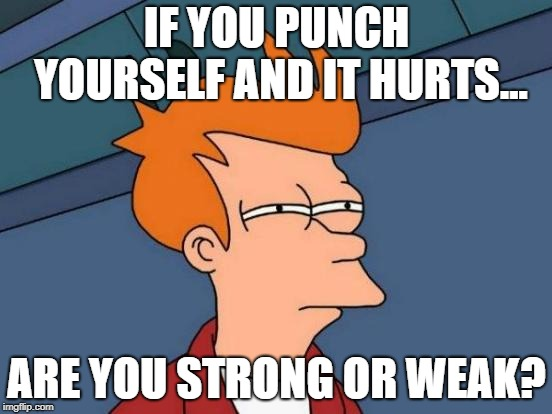 Futurama Fry | IF YOU PUNCH YOURSELF AND IT HURTS... ARE YOU STRONG OR WEAK? | image tagged in memes,futurama fry | made w/ Imgflip meme maker
