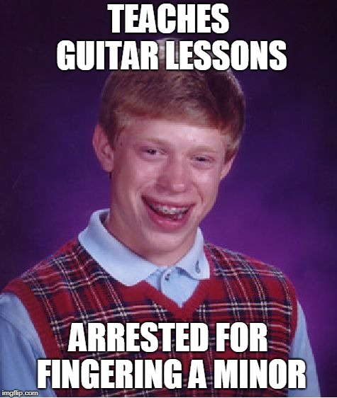 Bad Luck Brian Meme | TEACHES GUITAR LESSONS ARRESTED FOR FINGERING A MINOR | image tagged in memes,bad luck brian | made w/ Imgflip meme maker