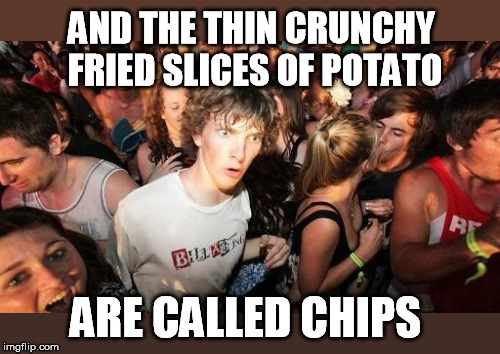 Sudden Clarity Clarence Meme | AND THE THIN CRUNCHY FRIED SLICES OF POTATO ARE CALLED CHIPS | image tagged in memes,sudden clarity clarence | made w/ Imgflip meme maker