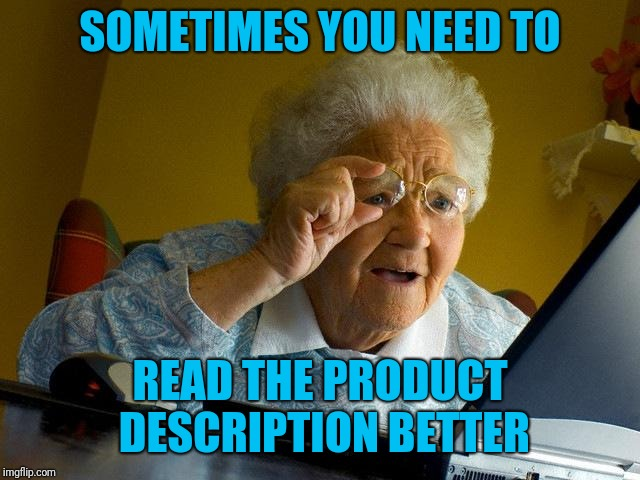 Grandma Finds The Internet Meme | SOMETIMES YOU NEED TO READ THE PRODUCT DESCRIPTION BETTER | image tagged in memes,grandma finds the internet | made w/ Imgflip meme maker
