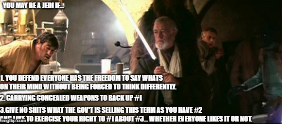 You May be a Jedi if... |  YOU MAY BE A JEDI IF... 1. YOU DEFEND EVERYONE HAS THE FREEDOM TO SAY WHATS ON THEIR MIND WITHOUT BEING FORCED TO THINK DIFFERENTLY. 2. CARRYING CONCEALED WEAPONS TO BACK UP #1; 3.GIVE NO SHITS WHAT THE GOV'T IS SELLING THIS TERM AS YOU HAVE #2 AND LIKE TO EXERCISE YOUR RIGHT TO #1 ABOUT #3... WHETHER EVERYONE LIKES IT OR NOT. | image tagged in republicans,jedi | made w/ Imgflip meme maker