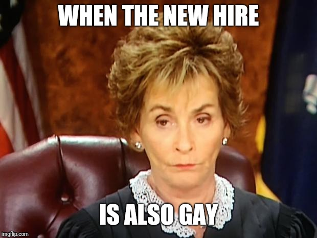 Judge Judy | WHEN THE NEW HIRE IS ALSO GAY | image tagged in judge judy | made w/ Imgflip meme maker