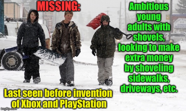 Missing...days gone by | Ambitious young adults with shovels, looking to make extra money by shoveling sidewalks, driveways, etc. Last seen before invention of Xbox  | image tagged in snow storm,shovel,making money,snow shovel,xbox,playstation | made w/ Imgflip meme maker