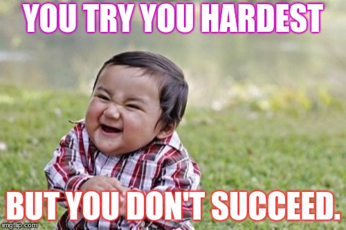 Evil Toddler Meme | YOU TRY YOU HARDEST BUT YOU DON'T SUCCEED. | image tagged in memes,evil toddler | made w/ Imgflip meme maker