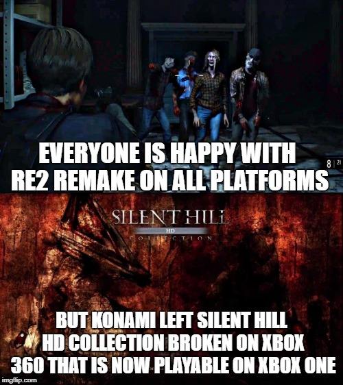 EVERYONE IS HAPPY WITH RE2 REMAKE ON ALL PLATFORMS BUT KONAMI LEFT SILENT HILL HD COLLECTION BROKEN ON XBOX 360 THAT IS NOW PLAYABLE ON XBOX | image tagged in silent hill,resident evil,capcom,konami,survival,horror | made w/ Imgflip meme maker