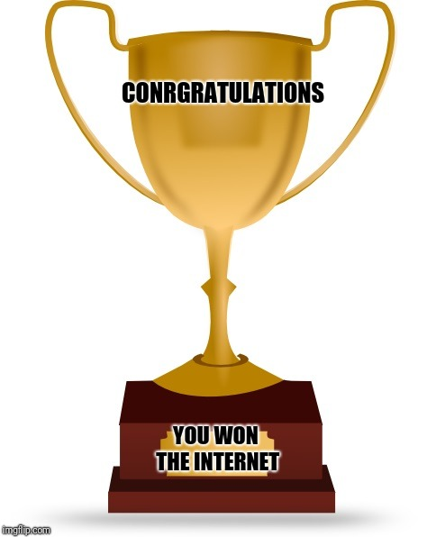 Blank Trophy | CONRGRATULATIONS YOU WON THE INTERNET | image tagged in blank trophy | made w/ Imgflip meme maker