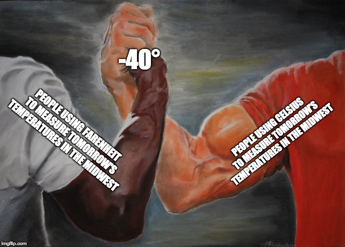 Epic Handshake | PEOPLE USING CELSIUS TO MEASURE TOMORROW'S TEMPERATURES IN THE MIDWEST PEOPLE USING FARENHEIT TO MEASURE TOMORROW'S TEMPERATURES IN THE MIDW | image tagged in epic handshake,AdviceAnimals | made w/ Imgflip meme maker