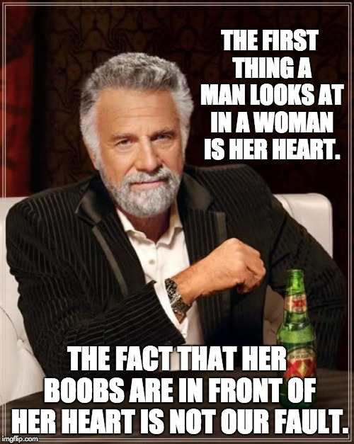 The Most Interesting Man In The World Meme | THE FIRST THING A MAN LOOKS AT IN A WOMAN IS HER HEART. THE FACT THAT HER BOOBS ARE IN FRONT OF HER HEART IS NOT OUR FAULT. | image tagged in memes,the most interesting man in the world | made w/ Imgflip meme maker