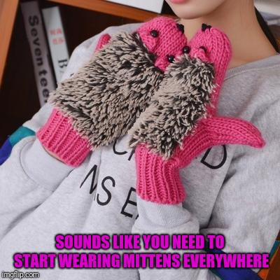 SOUNDS LIKE YOU NEED TO START WEARING MITTENS EVERYWHERE | made w/ Imgflip meme maker