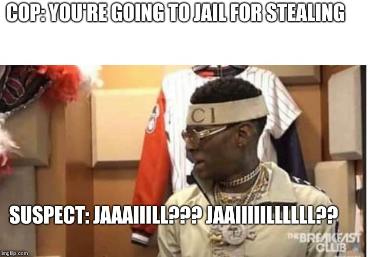 Soulja boy drake |  COP: YOU'RE GOING TO JAIL FOR STEALING; SUSPECT: JAAAIIILL??? JAAIIIIILLLLLL?? | image tagged in soulja boy drake | made w/ Imgflip meme maker