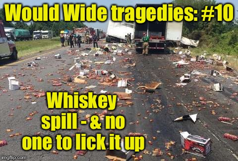World Wide Tragedy Week Coming: A DrSarcasm Event Feb 1-7 | Would Wide tragedies: #10 Whiskey spill - & no one to lick it up | image tagged in fireball whiskey,spill,lick it up,tragedy,world wide tragedy week,funny memes | made w/ Imgflip meme maker