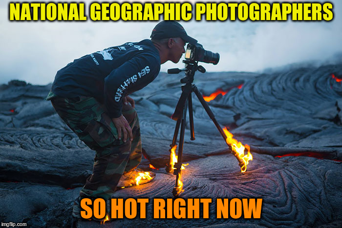 Hmmm.... My latte tastes a bit sulphury |  NATIONAL GEOGRAPHIC PHOTOGRAPHERS; SO HOT RIGHT NOW | image tagged in memes,volcano,fire,photographer | made w/ Imgflip meme maker
