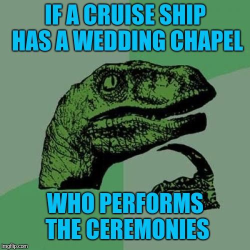 Because normally wedding chapels have a minister and a ship's captain marries people | IF A CRUISE SHIP HAS A WEDDING CHAPEL WHO PERFORMS THE CEREMONIES | image tagged in memes,philosoraptor,weddings,chapel,cruise ship | made w/ Imgflip meme maker