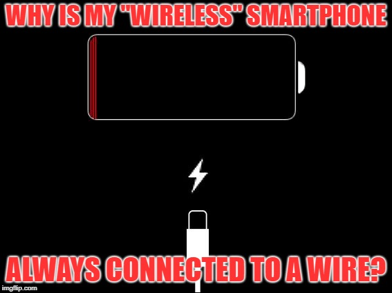 "Not so wireless or smart | WHY IS MY ""WIRELESS"" SMARTPHONE ALWAYS CONNECTED TO A WIRE? 