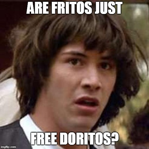 im never paying for fritos again | ARE FRITOS JUST FREE DORITOS? | image tagged in memes,conspiracy keanu | made w/ Imgflip meme maker