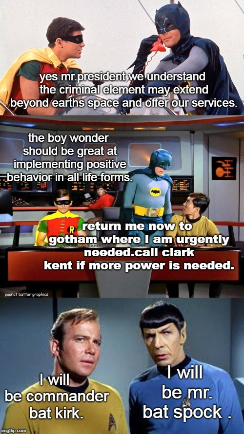 the spaceforce should just get alfred to help kirk and spock,rather than batman and robin.but,costumes eh | yes mr.president we understand the criminal element may extend beyond earths space and offer our services. I will be mr. bat spock . I will  | image tagged in batman star trek,batman and robin,kirk and spock,memes | made w/ Imgflip meme maker