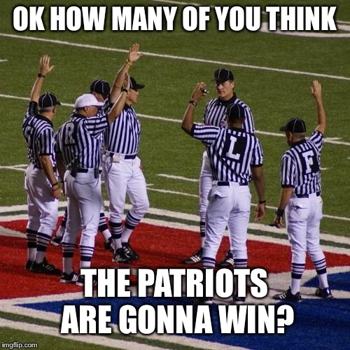 nfl | OK HOW MANY OF YOU THINK THE PATRIOTS ARE GONNA WIN? | image tagged in nfl | made w/ Imgflip meme maker