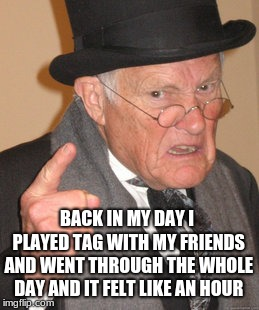 Back In My Day Meme | BACK IN MY DAY I PLAYED TAG WITH MY FRIENDS AND WENT THROUGH THE WHOLE DAY AND IT FELT LIKE AN HOUR | image tagged in memes,back in my day | made w/ Imgflip meme maker