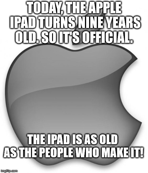 Apple iPad | TODAY, THE APPLE IPAD TURNS NINE YEARS OLD. SO IT'S OFFICIAL. THE IPAD IS AS OLD AS THE PEOPLE WHO MAKE IT! | image tagged in apple,ipad | made w/ Imgflip meme maker
