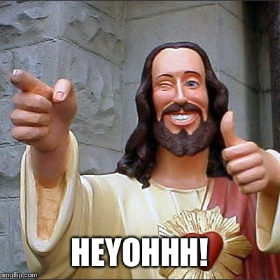 Buddy Christ Meme | HEYOHHH! | image tagged in memes,buddy christ | made w/ Imgflip meme maker