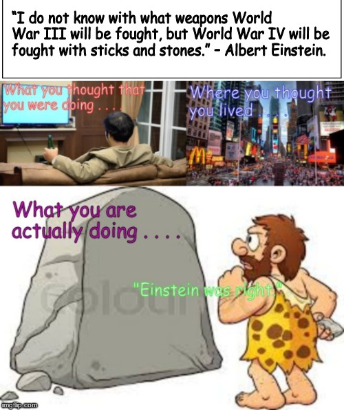 """I do not know with what weapons World War III will be fought, but World War IV will be fought with sticks and stones."" – Albert Einstein. 