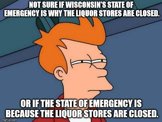 Wisconsin's state of Emergency | NOT SURE IF WISCONSIN'S STATE OF EMERGENCY IS WHY THE LIQUOR STORES ARE CLOSED. OR IF THE STATE OF EMERGENCY IS BECAUSE THE LIQUOR STORES AR | image tagged in memes,futurama fry | made w/ Imgflip meme maker