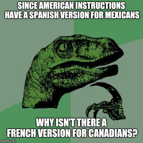 And do they have a English version??? | SINCE AMERICAN INSTRUCTIONS HAVE A SPANISH VERSION FOR MEXICANS WHY ISN'T THERE A FRENCH VERSION FOR CANADIANS? | image tagged in memes,philosoraptor,america,mexico,canada,instructions | made w/ Imgflip meme maker