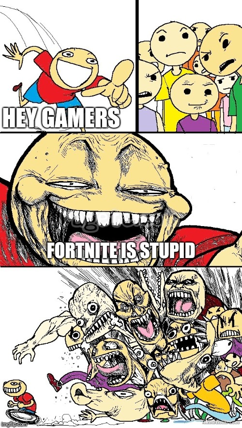 it's true | HEY GAMERS FORTNITE IS STUPID | image tagged in hey internet color,fortnite | made w/ Imgflip meme maker