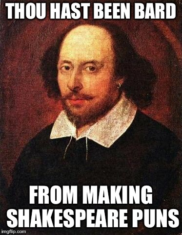 Shakespeare | THOU HAST BEEN BARD FROM MAKING SHAKESPEARE PUNS | image tagged in shakespeare | made w/ Imgflip meme maker