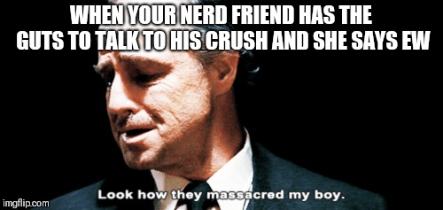 Look how they massacred my boy | WHEN YOUR NERD FRIEND HAS THE GUTS TO TALK TO HIS CRUSH AND SHE SAYS EW | image tagged in look how they massacred my boy | made w/ Imgflip meme maker