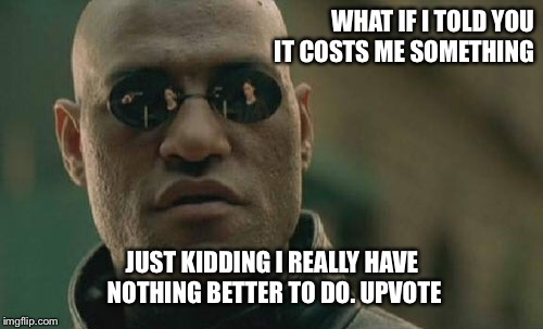 Matrix Morpheus Meme | WHAT IF I TOLD YOU IT COSTS ME SOMETHING JUST KIDDING I REALLY HAVE NOTHING BETTER TO DO. UPVOTE | image tagged in memes,matrix morpheus | made w/ Imgflip meme maker