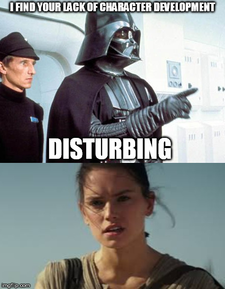 Rey and Vader |  I FIND YOUR LACK OF CHARACTER DEVELOPMENT; DISTURBING | image tagged in star wars,rey,darth vader | made w/ Imgflip meme maker